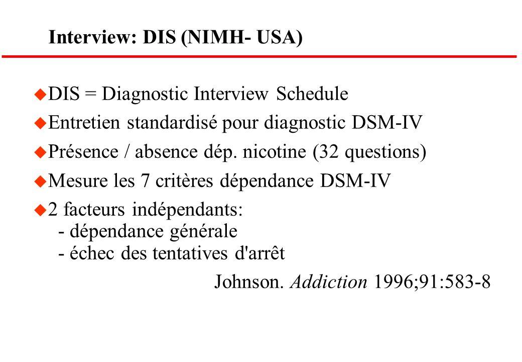 Interview: DIS (NIMH- USA) u DIS = Diagnostic Interview Schedule u Entretien standardisé pour diagnostic DSM-IV u Présence / absence dép. nicotine (32