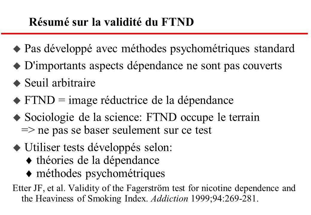 Résumé sur la validité du FTND Pas développé avec méthodes psychométriques standard D'importants aspects dépendance ne sont pas couverts Seuil arbitra