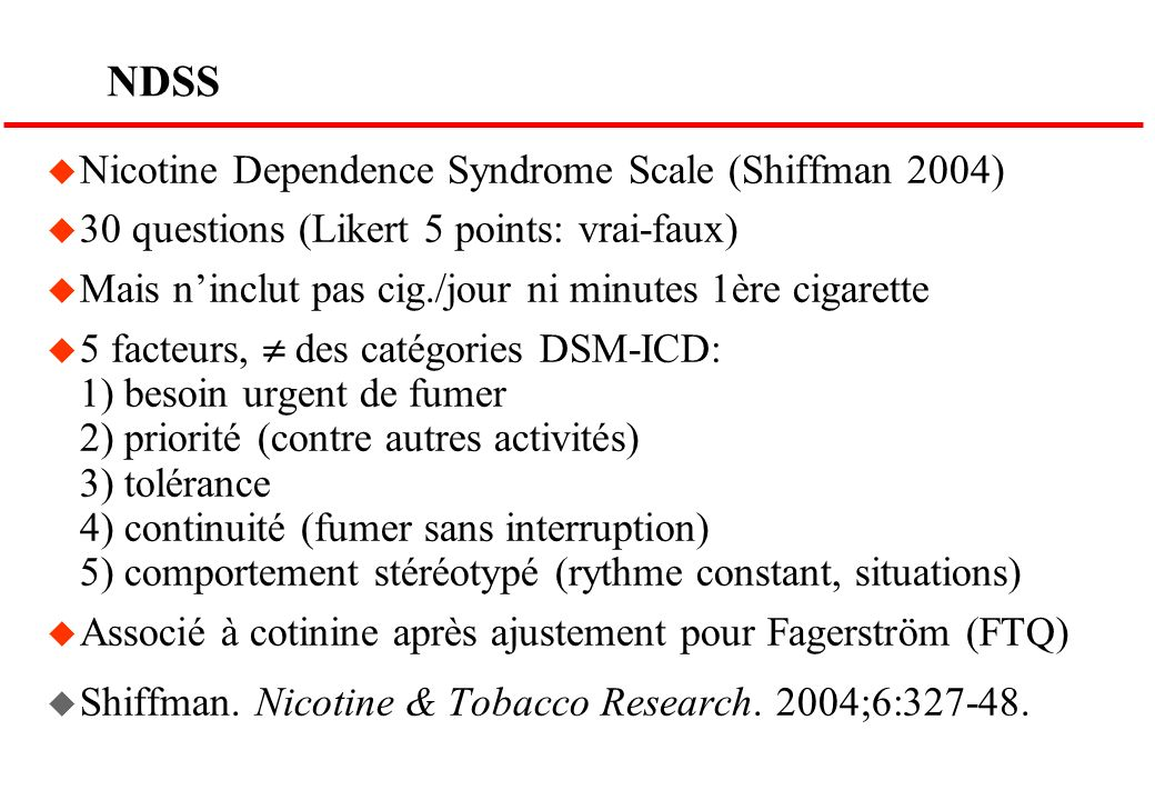 NDSS u Nicotine Dependence Syndrome Scale (Shiffman 2004) u 30 questions (Likert 5 points: vrai-faux) u Mais ninclut pas cig./jour ni minutes 1ère cig