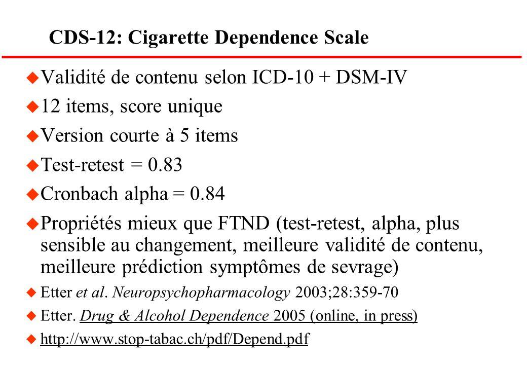 CDS-12: Cigarette Dependence Scale u Validité de contenu selon ICD-10 + DSM-IV u 12 items, score unique u Version courte à 5 items u Test-retest = 0.8
