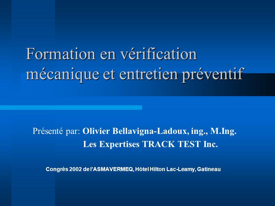 Formation en vérification mécanique et entretien préventif Présenté par: Olivier Bellavigna-Ladoux, ing., M.Ing. Les Expertises TRACK TEST Inc. Congrè