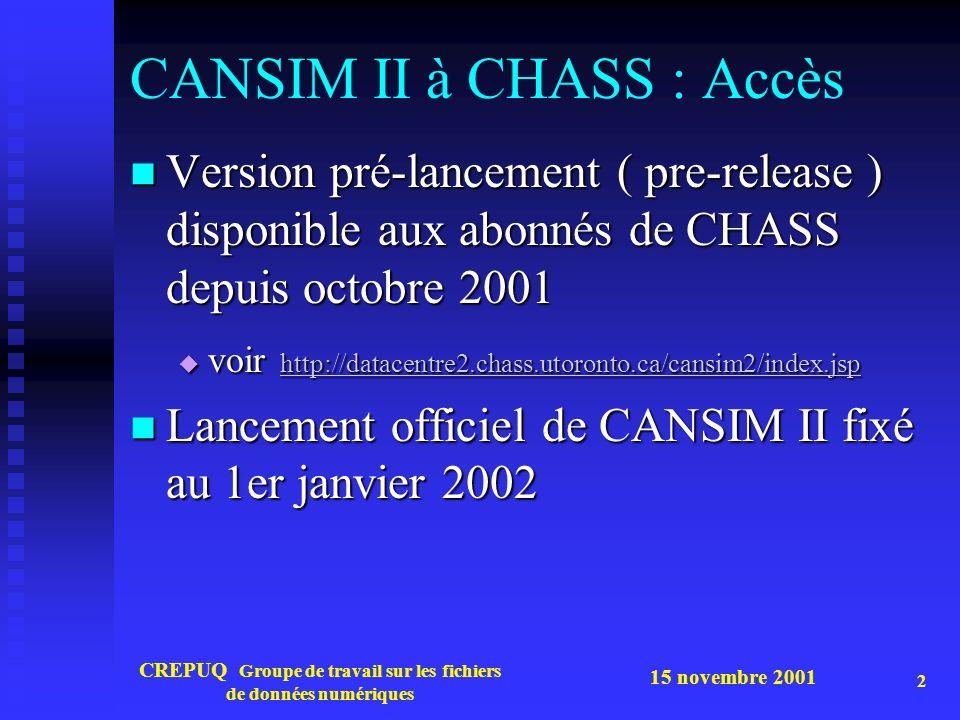 15 novembre 2001 CREPUQ Groupe de travail sur les fichiers de données numériques 2 CANSIM II à CHASS : Accès Version pré-lancement ( pre-release ) disponible aux abonnés de CHASS depuis octobre 2001 Version pré-lancement ( pre-release ) disponible aux abonnés de CHASS depuis octobre 2001 voir http://datacentre2.chass.utoronto.ca/cansim2/index.jsp voir http://datacentre2.chass.utoronto.ca/cansim2/index.jsp http://datacentre2.chass.utoronto.ca/cansim2/index.jsp Lancement officiel de CANSIM II fixé au 1er janvier 2002 Lancement officiel de CANSIM II fixé au 1er janvier 2002
