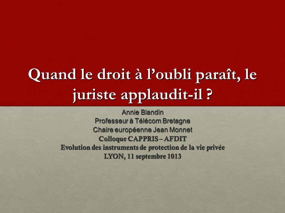 Quand le droit à loubli paraît, le juriste applaudit-il ? Annie Blandin Professeur à Télécom Bretagne Chaire européenne Jean Monnet Colloque CAPPRIS –