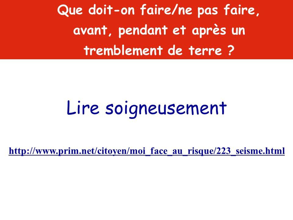 Lire soigneusement http://www.prim.net/citoyen/moi_face_au_risque/223_seisme.html Que doit-on faire/ne pas faire, avant, pendant et après un trembleme