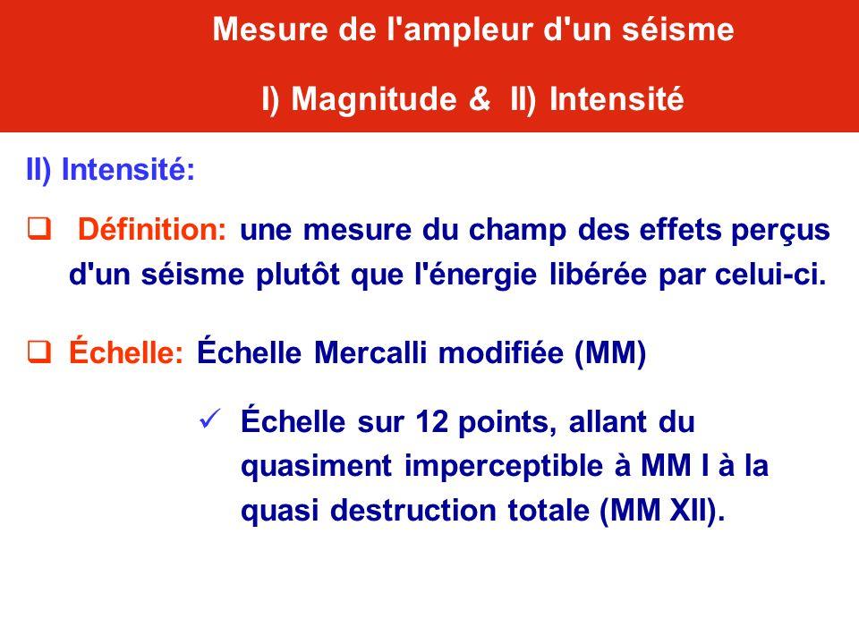 II) Intensité: Définition: une mesure du champ des effets perçus d'un séisme plutôt que l'énergie libérée par celui-ci. Échelle: Échelle Mercalli modi