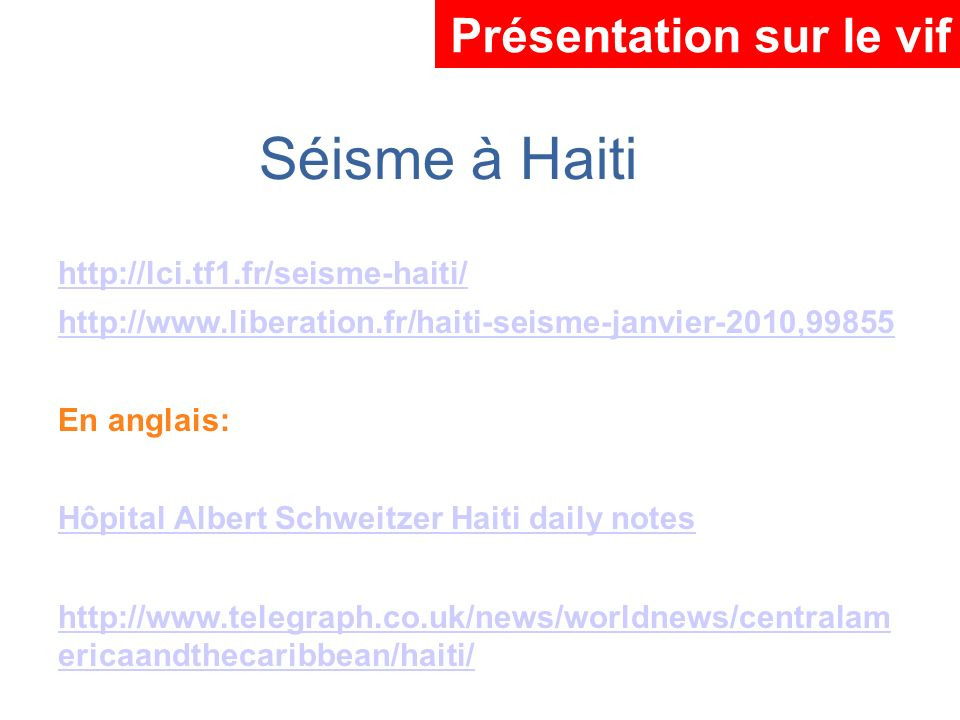 http://lci.tf1.fr/seisme-haiti/ http://www.liberation.fr/haiti-seisme-janvier-2010,99855 En anglais: Hôpital Albert Schweitzer Haiti daily notes http: