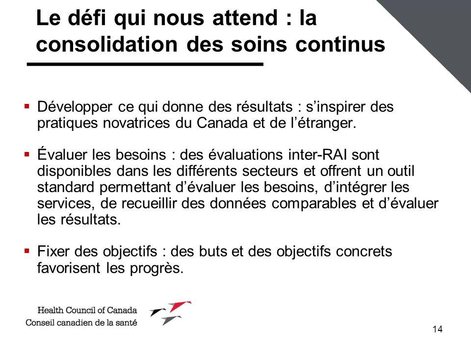 14 Le défi qui nous attend : la consolidation des soins continus Développer ce qui donne des résultats : sinspirer des pratiques novatrices du Canada et de létranger.