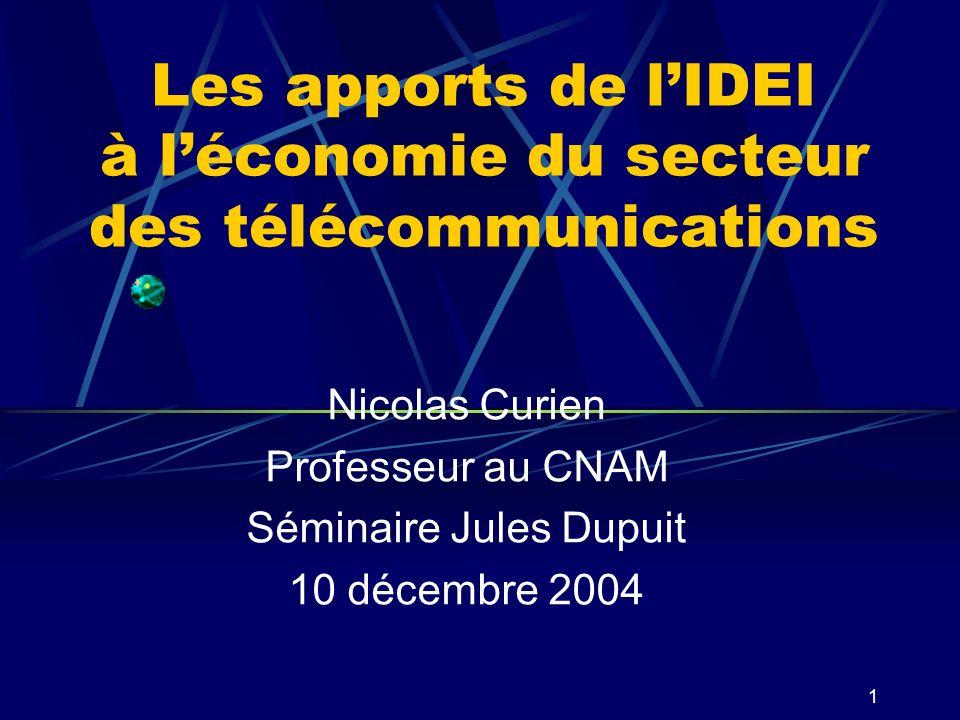 1 Les apports de lIDEI à léconomie du secteur des télécommunications Nicolas Curien Professeur au CNAM Séminaire Jules Dupuit 10 décembre 2004