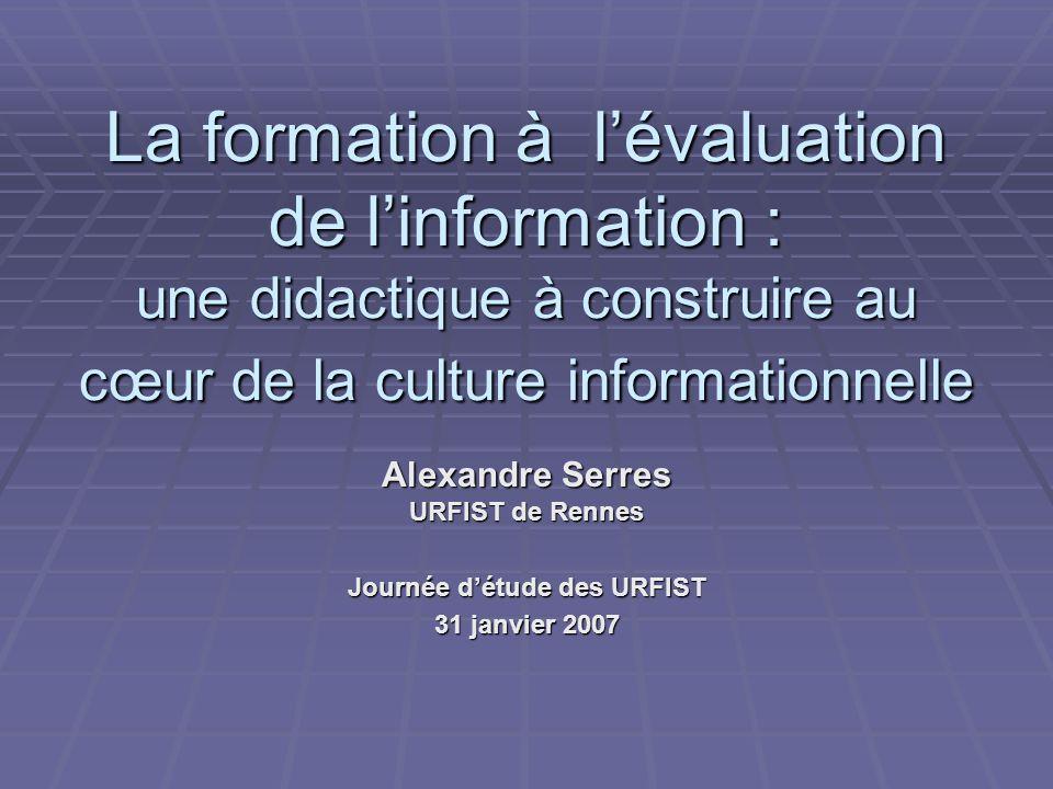 La formation à lévaluation de linformation : une didactique à construire au cœur de la culture informationnelle Alexandre Serres URFIST de Rennes Journée détude des URFIST 31 janvier 2007