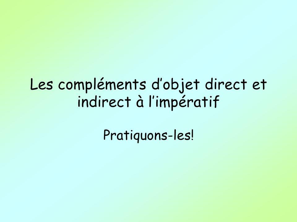 Les compléments dobjet direct et indirect à limpératif Pratiquons-les!
