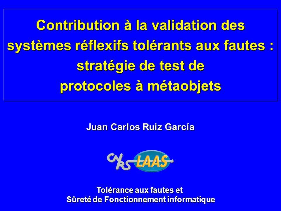 Contribution à la validation des systèmes réflexifs tolérants aux fautes : stratégie de test de protocoles à métaobjets Juan Carlos Ruiz García Toléra