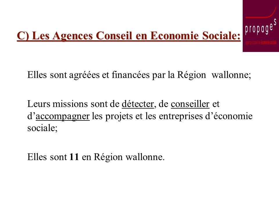 C) Les Agences Conseil en Economie Sociale: Elles sont agréées et financées par la Région wallonne; Leurs missions sont de détecter, de conseiller et daccompagner les projets et les entreprises déconomie sociale; Elles sont 11 en Région wallonne.