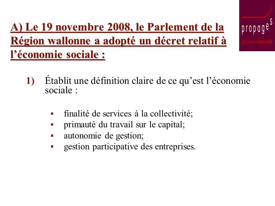 A) Le 19 novembre 2008, le Parlement de la Région wallonne a adopté un décret relatif à léconomie sociale : 1)Établit une définition claire de ce quest léconomie sociale : finalité de services à la collectivité; primauté du travail sur le capital; autonomie de gestion; gestion participative des entreprises.