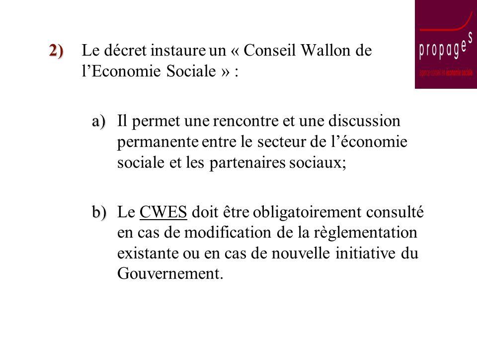 2) Le décret instaure un « Conseil Wallon de lEconomie Sociale » : a) a)Il permet une rencontre et une discussion permanente entre le secteur de léconomie sociale et les partenaires sociaux; b) b)Le CWES doit être obligatoirement consulté en cas de modification de la règlementation existante ou en cas de nouvelle initiative du Gouvernement.
