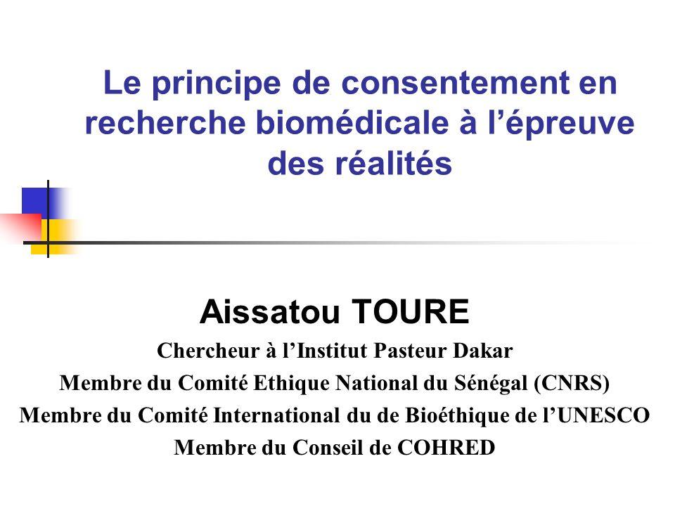 Le principe de consentement en recherche biomédicale à lépreuve des réalités Aissatou TOURE Chercheur à lInstitut Pasteur Dakar Membre du Comité Ethique National du Sénégal (CNRS) Membre du Comité International du de Bioéthique de lUNESCO Membre du Conseil de COHRED