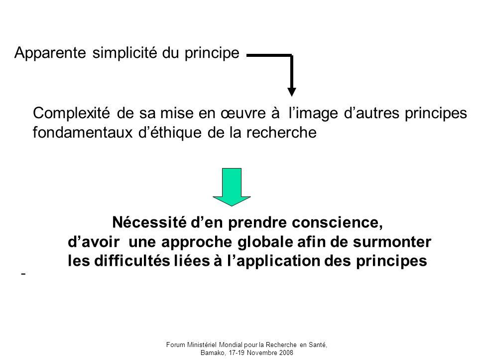 Forum Ministériel Mondial pour la Recherche en Santé, Bamako, 17-19 Novembre 2008 Apparente simplicité du principe Complexité de sa mise en œuvre à limage dautres principes fondamentaux déthique de la recherche Nécessité den prendre conscience, davoir une approche globale afin de surmonter les difficultés liées à lapplication des principes -