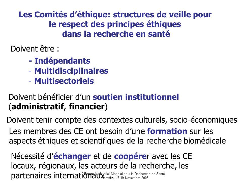 Forum Ministériel Mondial pour la Recherche en Santé, Bamako, 17-19 Novembre 2008 Les Comités déthique: structures de veille pour le respect des principes éthiques dans la recherche en santé Doivent être : - Indépendants - Multidisciplinaires - Multisectoriels Doivent bénéficier dun soutien institutionnel (administratif, financier) Doivent tenir compte des contextes culturels, socio-économiques Les membres des CE ont besoin dune formation sur les aspects éthiques et scientifiques de la recherche biomédicale Nécessité déchanger et de coopérer avec les CE locaux, régionaux, les acteurs de la recherche, les partenaires internationaux …