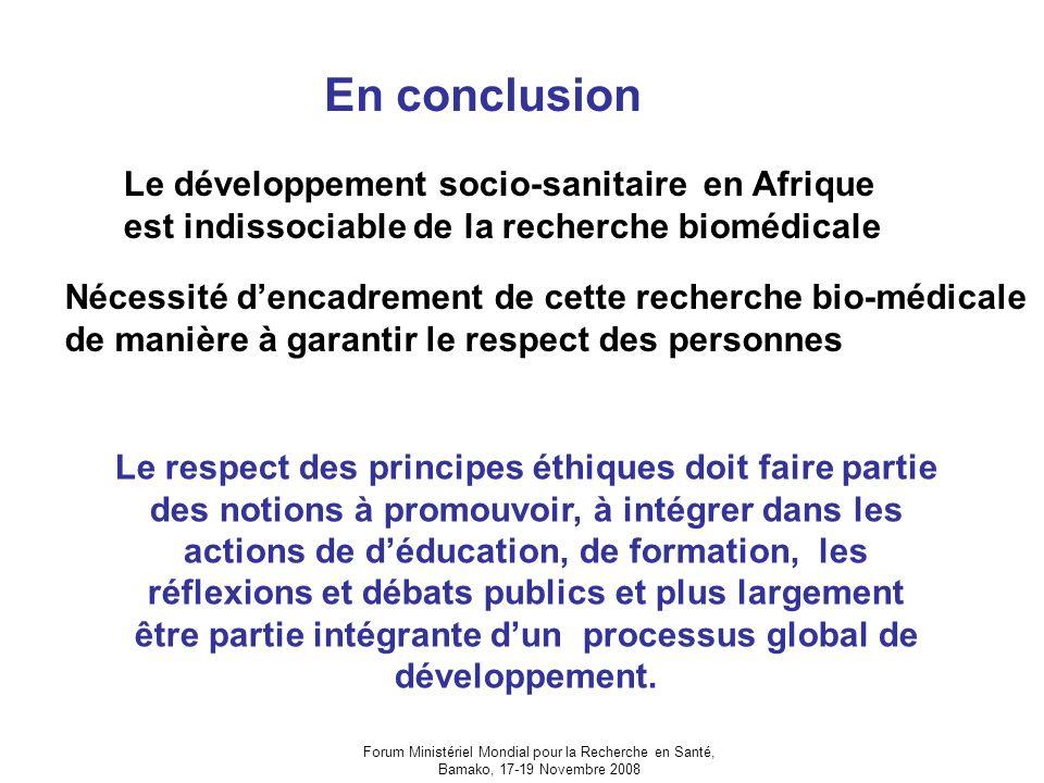 Forum Ministériel Mondial pour la Recherche en Santé, Bamako, 17-19 Novembre 2008 En conclusion Le développement socio-sanitaire en Afrique est indissociable de la recherche biomédicale Nécessité dencadrement de cette recherche bio-médicale de manière à garantir le respect des personnes Le respect des principes éthiques doit faire partie des notions à promouvoir, à intégrer dans les actions de déducation, de formation, les réflexions et débats publics et plus largement être partie intégrante dun processus global de développement.