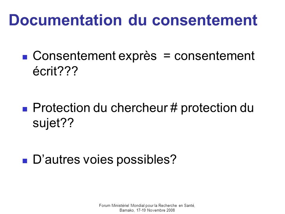Forum Ministériel Mondial pour la Recherche en Santé, Bamako, 17-19 Novembre 2008 Documentation du consentement Consentement exprès = consentement écr