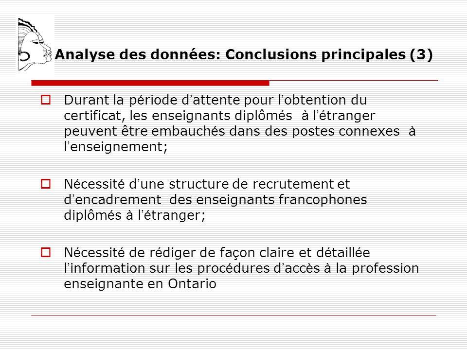 Analyse des données: Conclusions principales (3) Durant la p é riode d attente pour l obtention du certificat, les enseignants diplôm é s à l é tranger peuvent être embauch é s dans des postes connexes à l enseignement; N é cessit é d une structure de recrutement et d encadrement des enseignants francophones diplôm é s à l é tranger; N é cessit é de r é diger de fa ç on claire et d é taill é e l information sur les proc é dures d acc è s à la profession enseignante en Ontario