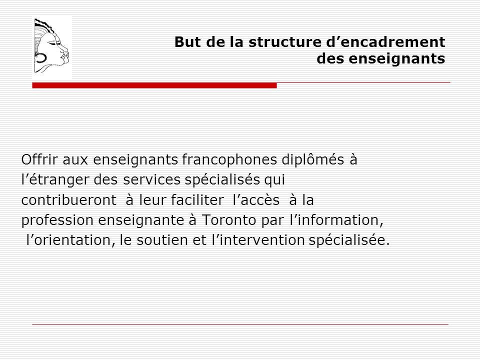 But de la structure dencadrement des enseignants Offrir aux enseignants francophones diplômés à létranger des services spécialisés qui contribueront à leur faciliter laccès à la profession enseignante à Toronto par linformation, lorientation, le soutien et lintervention spécialisée.