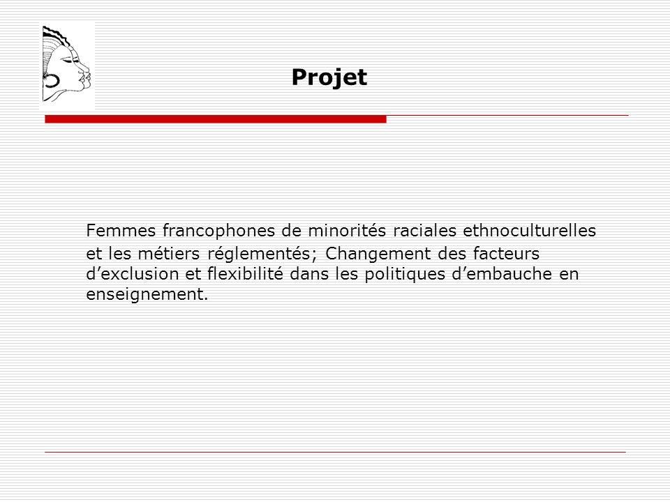 Projet Femmes francophones de minorités raciales ethnoculturelles et les métiers réglementés; Changement des facteurs dexclusion et flexibilité dans les politiques dembauche en enseignement.