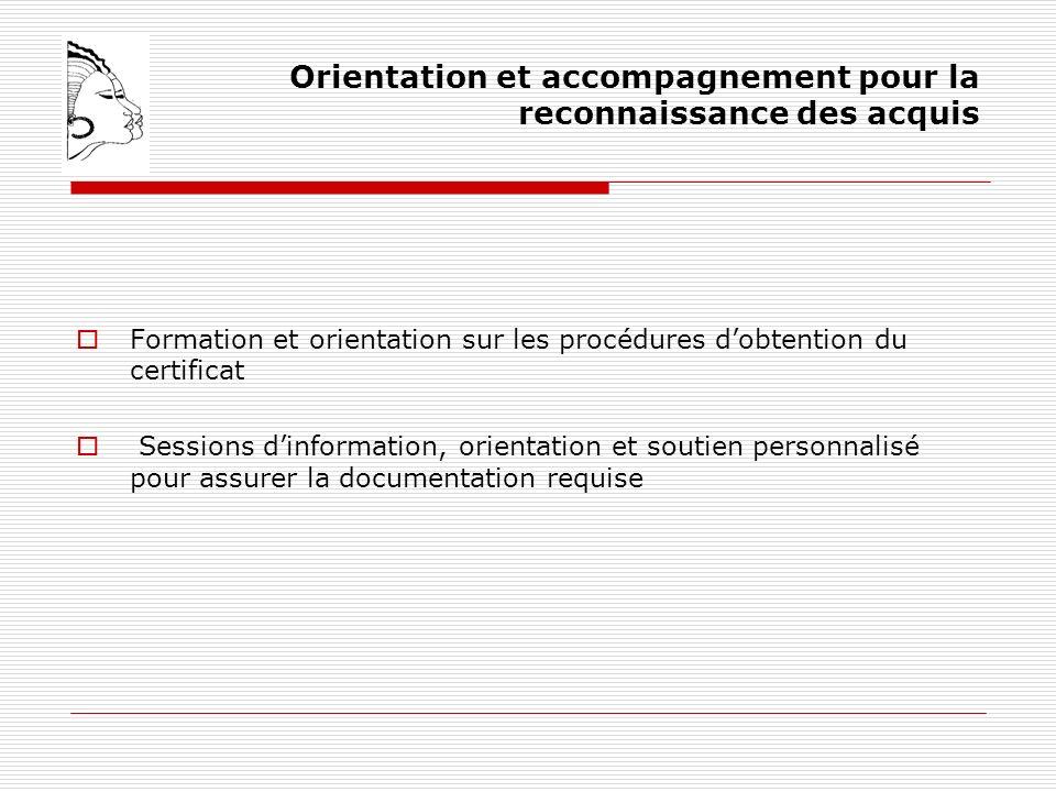 Orientation et accompagnement pour la reconnaissance des acquis Formation et orientation sur les procédures dobtention du certificat Sessions dinformation, orientation et soutien personnalisé pour assurer la documentation requise