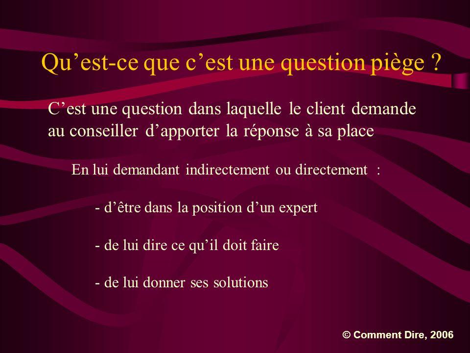 Quest-ce que cest une question piège ? Cest une question dans laquelle le client demande au conseiller dapporter la réponse à sa place En lui demandan