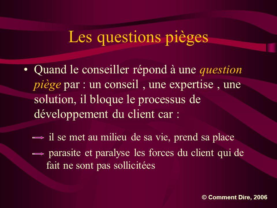 Les questions pièges Quand le conseiller répond à une question piège par : un conseil, une expertise, une solution, il bloque le processus de développ