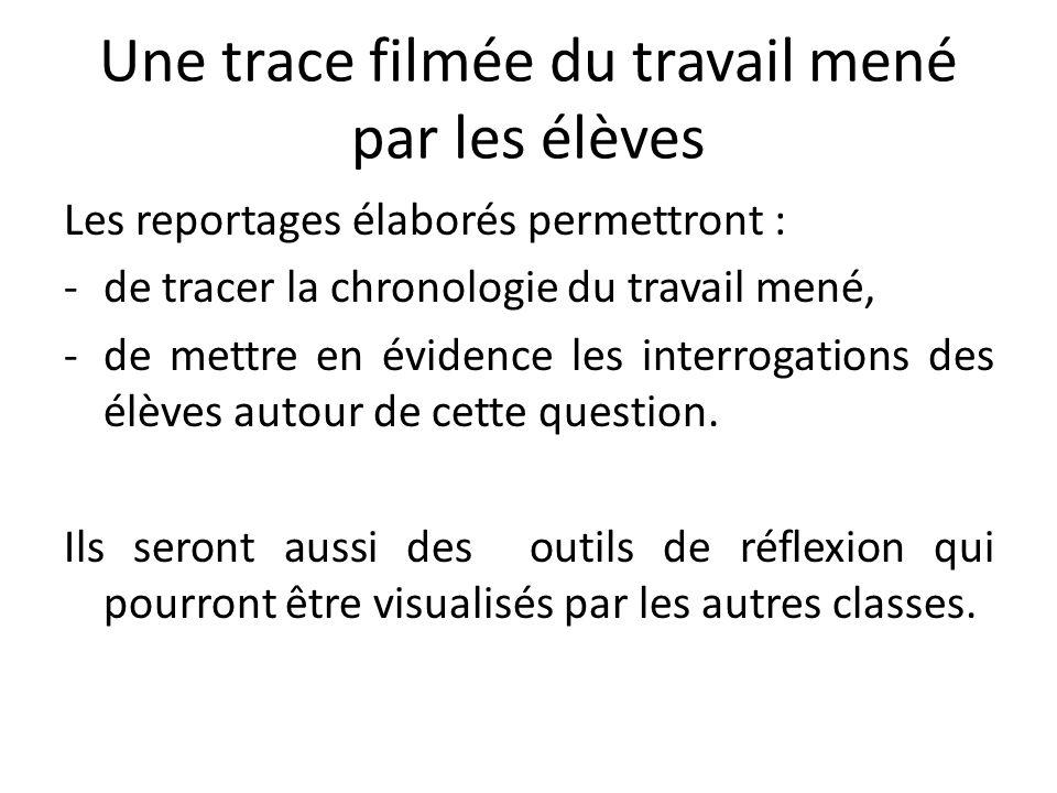 Une trace filmée du travail mené par les élèves Les reportages élaborés permettront : -de tracer la chronologie du travail mené, -de mettre en évidenc