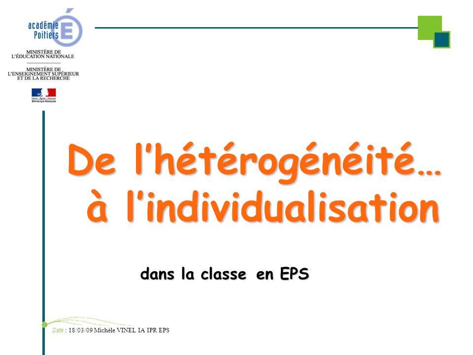 De lhétérogénéité… à lindividualisation Date : 18/03/09 Michèle VINEL IA IPR EPS dans la classe en EPS
