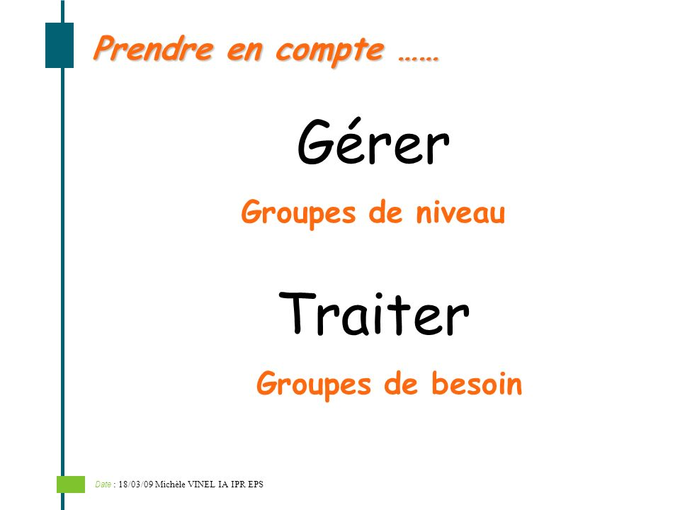 Gérer Prendre en compte …… Groupes de niveau Groupes de besoin Traiter Date : 18/03/09 Michèle VINEL IA IPR EPS