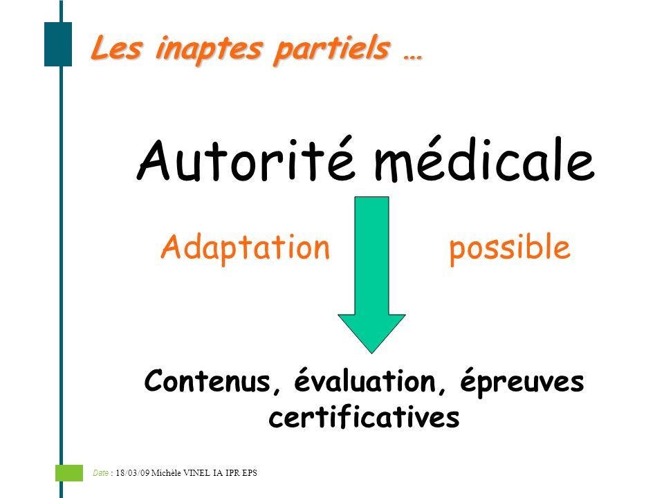 Autorité médicale Les inaptes partiels … Contenus, évaluation, épreuves certificatives Adaptation possible Date : 18/03/09 Michèle VINEL IA IPR EPS