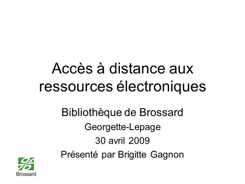 Accès à distance aux ressources électroniques Bibliothèque de Brossard Georgette-Lepage 30 avril 2009 Présenté par Brigitte Gagnon