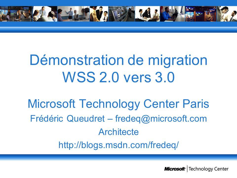 Démonstration de migration WSS 2.0 vers 3.0 Microsoft Technology Center Paris Frédéric Queudret – fredeq@microsoft.com Architecte http://blogs.msdn.co