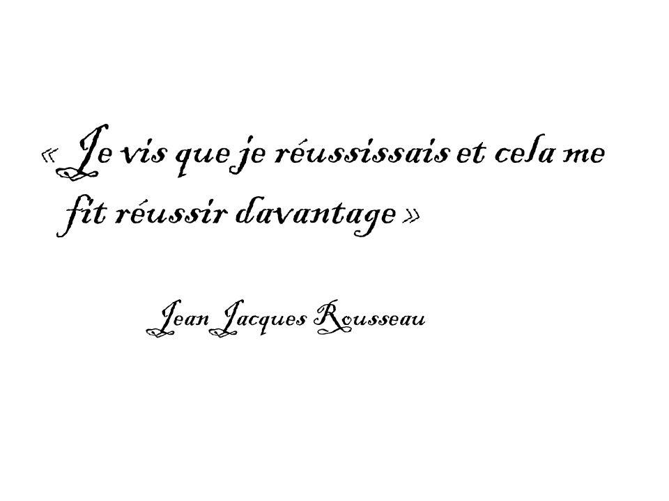 « Je vis que je réussissais et cela me fit réussir davantage » Jean Jacques Rousseau