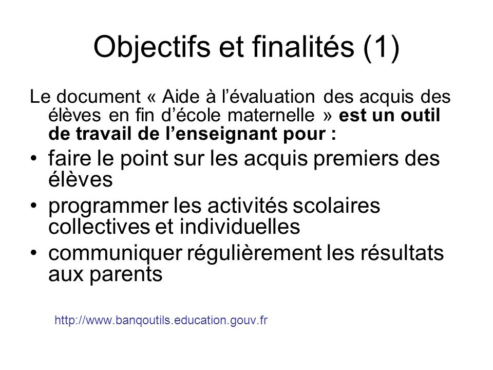 Objectifs et finalités (1) Le document « Aide à lévaluation des acquis des élèves en fin décole maternelle » est un outil de travail de lenseignant po