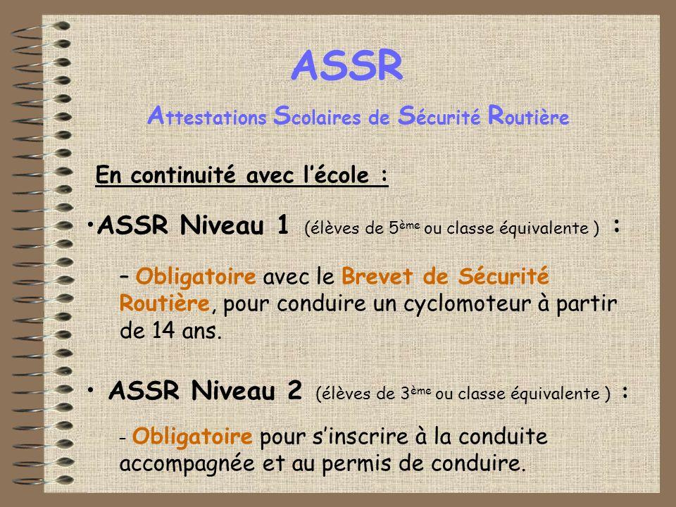 ASSR En continuité avec lécole : ASSR Niveau 1 (élèves de 5 ème ou classe équivalente ) : – Obligatoire avec le Brevet de Sécurité Routière, pour conduire un cyclomoteur à partir de 14 ans.