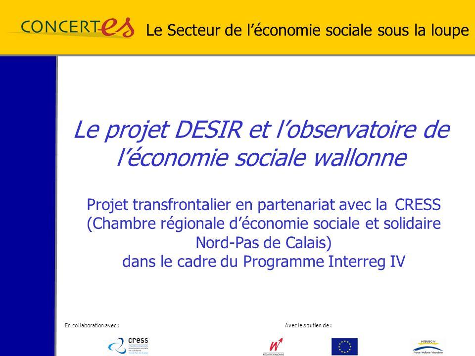 En collaboration avec : Avec le soutien de : Le projet DESIR et lobservatoire de léconomie sociale wallonne Le Secteur de léconomie sociale sous la loupe Projet transfrontalier en partenariat avec la CRESS (Chambre régionale déconomie sociale et solidaire Nord-Pas de Calais) dans le cadre du Programme Interreg IV