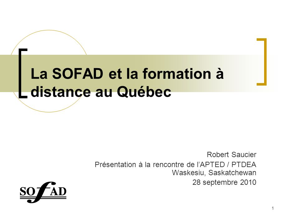 1 La SOFAD et la formation à distance au Québec Robert Saucier Présentation à la rencontre de lAPTED / PTDEA Waskesiu, Saskatchewan 28 septembre 2010