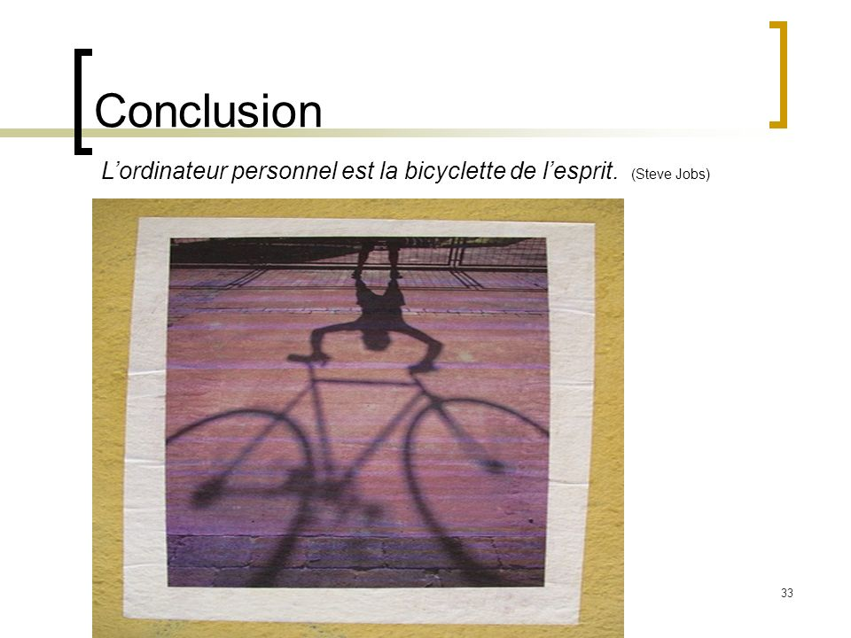 33 Conclusion Lordinateur personnel est la bicyclette de lesprit. (Steve Jobs)