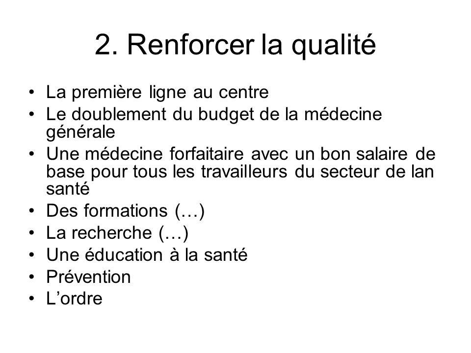 2. Renforcer la qualité La première ligne au centre Le doublement du budget de la médecine générale Une médecine forfaitaire avec un bon salaire de ba