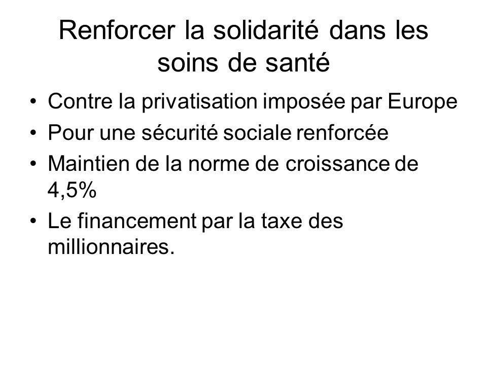 Renforcer la solidarité dans les soins de santé Contre la privatisation imposée par Europe Pour une sécurité sociale renforcée Maintien de la norme de croissance de 4,5% Le financement par la taxe des millionnaires.