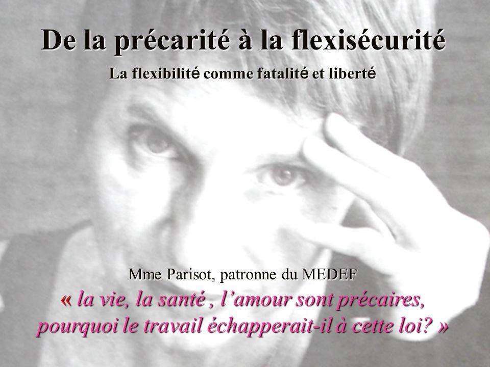 De la précarité à la flexisécurité La flexibilit é comme fatalit é et libert é Mme Parisot, patronne du MEDEF « la vie, la santé, lamour sont précaires, pourquoi le travail échapperait-il à cette loi.