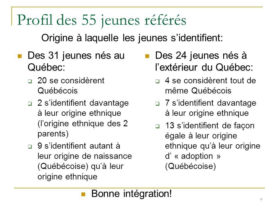 7 Profil des 55 jeunes référés Des 31 jeunes nés au Québec: 20 se considèrent Québécois 2 sidentifient davantage à leur origine ethnique (lorigine ethnique des 2 parents) 9 sidentifient autant à leur origine de naissance (Québécoise) quà leur origine ethnique Des 24 jeunes nés à lextérieur du Québec: 4 se considèrent tout de même Québécois 7 sidentifient davantage à leur origine ethnique 13 sidentifient de façon égale à leur origine ethnique quà leur origine d « adoption » (Québécoise) Origine à laquelle les jeunes sidentifient: Bonne intégration!