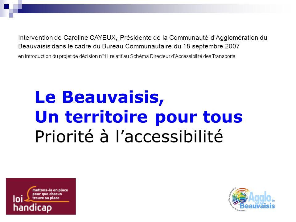 Le Beauvaisis, Un territoire pour tous Priorité à laccessibilité Intervention de Caroline CAYEUX, Présidente de la Communauté dAgglomération du Beauvaisis dans le cadre du Bureau Communautaire du 18 septembre 2007 en introduction du projet de décision n°11 relatif au Schéma Directeur dAccessibilité des Transports
