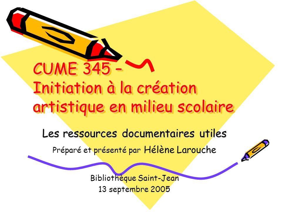 CUME 345 – Initiation à la création artistique en milieu scolaire Les ressources documentaires utiles Préparé et présenté par Hélène Larouche Bibliothèque Saint-Jean 13 septembre 2005