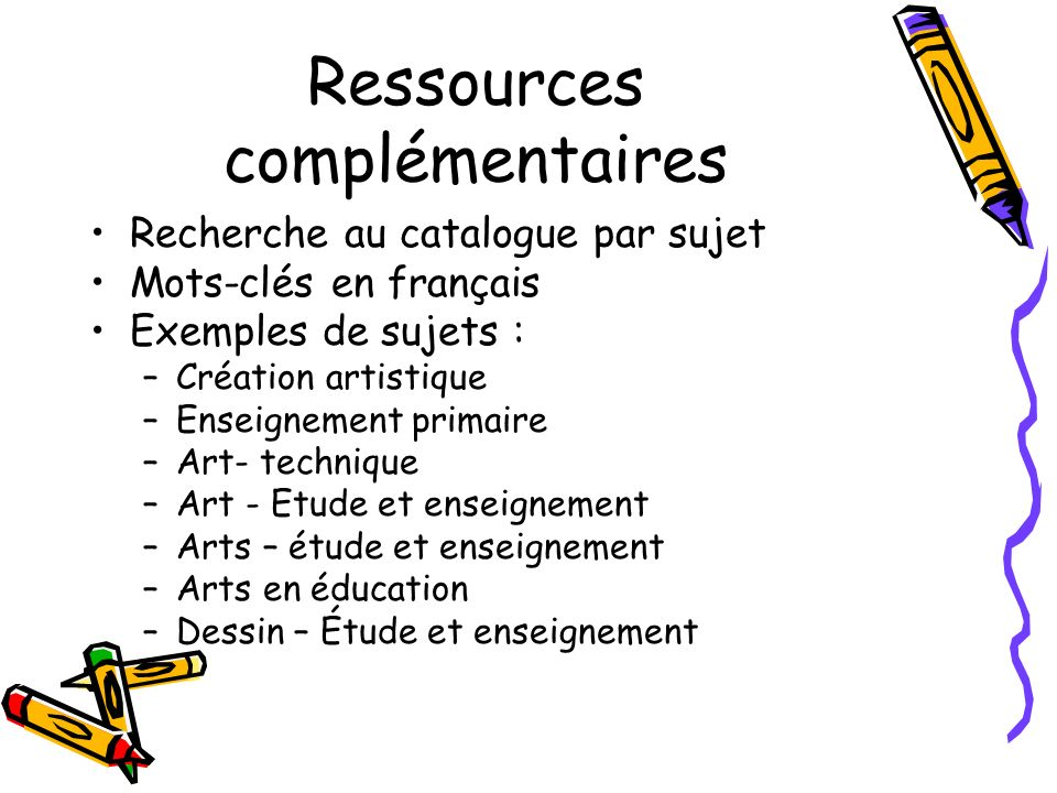 Ressources complémentaires Recherche au catalogue par sujet Mots-clés en français Exemples de sujets : –Création artistique –Enseignement primaire –Art- technique –Art - Etude et enseignement –Arts – étude et enseignement –Arts en éducation –Dessin – Étude et enseignement