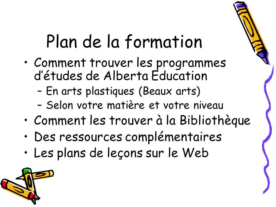 Plan de la formation Comment trouver les programmes détudes de Alberta Education –En arts plastiques (Beaux arts) –Selon votre matière et votre niveau Comment les trouver à la Bibliothèque Des ressources complémentaires Les plans de leçons sur le Web