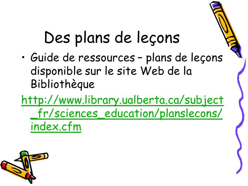 Des plans de leçons Guide de ressources – plans de leçons disponible sur le site Web de la Bibliothèque http://www.library.ualberta.ca/subject _fr/sciences_education/planslecons/ index.cfm